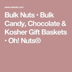 Bulk Nuts • Bulk Candy, Chocolate & Kosher Gift Baskets • Oh! Nuts®