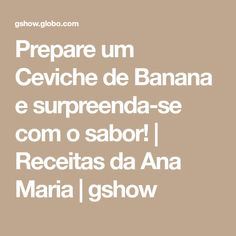Prepare um Ceviche de Banana e surpreenda-se com o sabor! | Receitas da Ana Maria | gshow