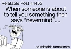 """Relatable Post #4455 When someone is about to tell you something then says """"nevermind"""".... so-relatable.tumblr.com"""