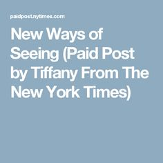 New Ways of Seeing (Paid Post by Tiffany From The New York Times)