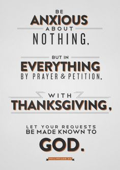 Philippians 4:6 - Be anxious about nothing, but in everything by prayer and petition, with thanksgiving, let your requests be made known to God. Designed by Andrew Miller (@Andrew Mager Mager Mager Miller).