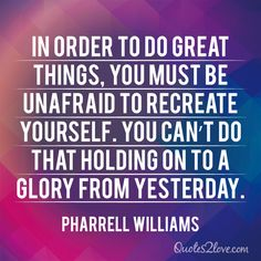 In order to do great things, you must be unafraid to recreate yourself. You can't do that holding on to a glory from yesterday. Pharrell Williams
