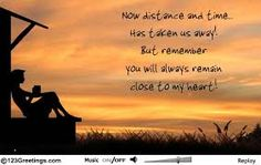 Now distance and time.. Has taken us away! But remember you will always remain close to my heart!