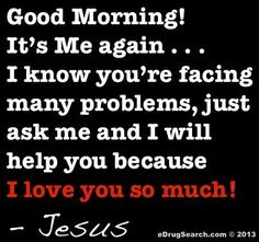 Good Morning! It's Me again...I know you're facing many problems, just ask me and I will help you because I love you so much! - Jesus