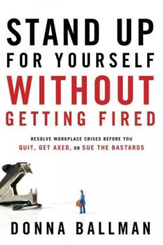 Stand Up for Yourself Without Getting Fired: Resolve Workplace Crises Before You Quit Get Axed or Sue the Bastards