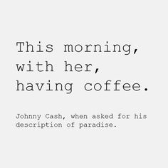 This morning, with her, having coffee ~ Johnny Cash ~ Relationship quotes