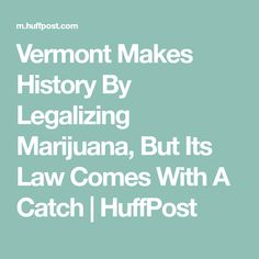 Vermont Makes History By Legalizing Marijuana, But Its Law Comes With A Catch | HuffPost