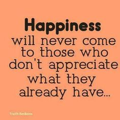 Happiness will never come to those who don't appreciate what they already have...
