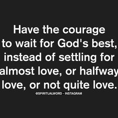 Have the courage to wait for God's best instead of settling for almost love, or halfway love, or not quite love. Silly Love Quotes, Great Quotes, Quotes To Live By, Me Quotes, Inspirational Quotes, Qoutes, Godly Relationship, Relationships, Almost Love