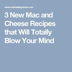 3 New Mac and Cheese Recipes that Will Totally Blow Your Mind