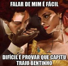 Talk about me is easy, hard is prove that Capitu betrayed Bentinho.
