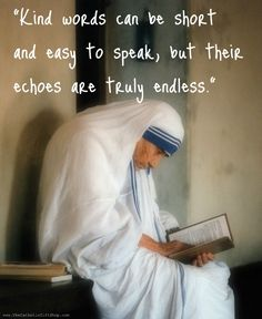 """Kind words can be short and easy to speak, but their echoes are truly endless."" ~ Mother Teresa."