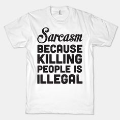 Sarcasm Because Killing People Is... | T-Shirts, Tank Tops, Sweatshirts and Hoodies | HUMAN