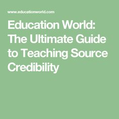 Education World: The Ultimate Guide to Teaching Source Credibility
