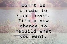 Don't be afraid to start over It's a new chance to rebuild what you want..