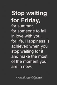 Happiness is achieved when you stop waiting for it and start enjoying the moment that you're in.