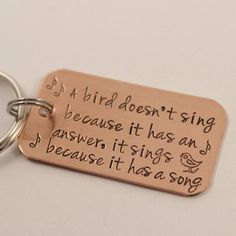 """""""A bird doesn't sing because it has an answer, it sings because it has a song"""" - copper keychain"""