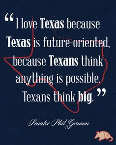 """""""I love Texas because Texas is future-oriented, because Texans think anything is possible. Texans think big"""". - Senator Phil Gramm"""