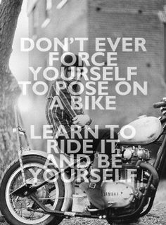 Don't ever force yourself to pose on a bike learn to ride it and be yourself #bikermotto