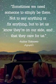 """""""Sometimes we need someone to simply be there. Not to say anything or fix anything, but to let us know they're on our side, and that they care for us."""" -Author Unknown"""