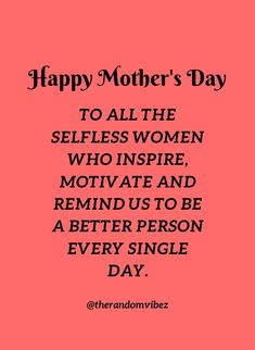 HAPPY MOTHER'S DAY TO ALL THE SELFLESS WOMEN WHO INSPIRE, MOTIVATE AND REMIND US TO BE A BETTER PERSON EVERY SINGLE DAY. #Mothersdayquotes #2021Mothersdayquotes #Inspirationalmothersquotes #Caringmotherquotes #Bestmomquotes #Bestmomintheworld #Mothersdaysayings #Mothersday2021quote #Cutemothersdayquotes #Mothersdaypoems #Mothersdayquotesfromson #Motherslovequotes #Happymothersdayquotes #Mothersdaycaption #Mothersdayquotesfromdaughter #therandomvibez #Motherhoodquotes #Mothersdaygreetings