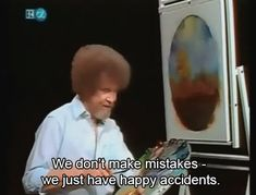 "Bob Ross: ""we don't make mistakes - we just have happy accidents"". He was so much fun to watch...Thanks for the memories!"