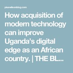 How acquisition of modern technology can improve Uganda's digital edge as an African country. | THE BLOG DU PIUSWILSON