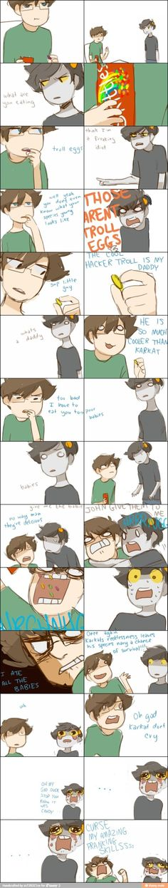 "John and Karkat - ""JOHN ATE THE BABY TROLL EGGS"" BY PANCAKESTEIN <= I'M LAUGHING AND I FEEL BAD"