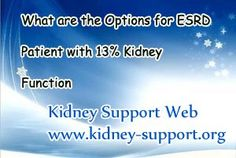 What are the options for ESRD patient with 13% kidney function? In general, for ESRD patient there are two options that are dialysis and renal transplant. But to date, as the technology improvement, experts have invented a series of new treatment based on traditional Chinese Herb Medicine and Micro-Chinese Medicine Osmotherapy is the most well-known one.