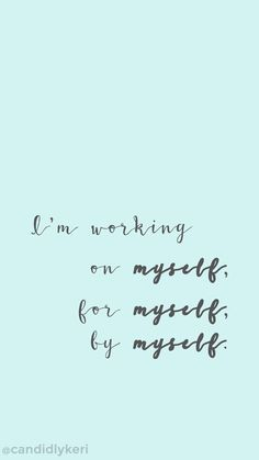 """Im working on myself, by myself, for myself"" motivation inspirational quote"