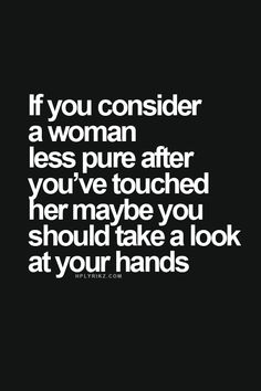 """""""If you consider a woman less pure after you've touched her, maybe you should take a look at your hands."""""""