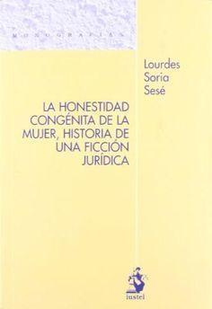 La honestidad congénita de la mujer : historia de una ficción jurídica / Lourdes Soria Sesé. - 2011