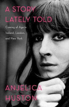 A Story Lately Told: Coming of Age in Ireland, London, and New York by Anjelica Huston. And in case you think of Anjelica as an actor, her first directorial credit was Bastard Out of Carolina (1996), followed by Agnes Browne (1999), in which she both directed and starred, and then Riding the Bus with My Sister (2005).