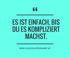 Es ist einfach, bis Du es kompliziert machst. www.silkegluesenkamp.com