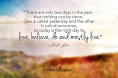 """POSTED  """"There are only two days in the year that nothing can be done. One is called yesterday and the other is called tomorrow, so today is the right day to love, believe, do and mostly live."""" ~Dalai Lama"""