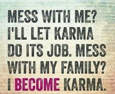 Don't Mess with Me or My Family!!! Karma will Hunt Your Ass Down Either Way!!!