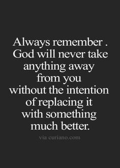 Always remember. God will never take anything away from you without the intention of replacing it with something much better. | Bible quotes #wisdomquotesfromthebible