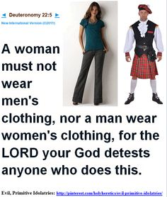 A woman must not wear men's clothing, nor a man wear women's clothing, for the LORD your God detests anyone who does this.    Deuteronomy 22:5    New International Version (©2011)