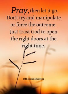 Pray, then let it go. Don't try and manipulate or force the outcome. Just trsust God to open the right doors at the right time. #Inspirationalprayerquotes #PrayingtoGodquotes #Blessingquotes #Blesseddayquotes #Prayerquote #ThankfultoGodquotes #Beinggratefulquotes #FaithinGodquote #BeliefinGodquotes #MercyofGodquotes #Godslovequotes #Dailyquotes #Inspirationalquote #Religiousquote #Beautifulwords #Spiritualquotes #Lifequotes #Quotesforhardtimes #Peacefulquote #Quotesandsayings #therandomvibez