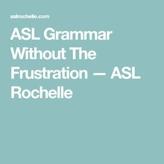 ASL Grammar Without The Frustration — ASL Rochelle