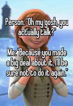 """Person: ""Oh my gosh, you actually talk?""  Me: ""Because you made a big deal about it, I'll be sure not to do it again."" """