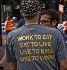 It's a circular world. Work to Eat, Eat to Live, Live to Bike, Bike to Work.