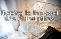 <3 Flipping to the cold side of the pillow.
