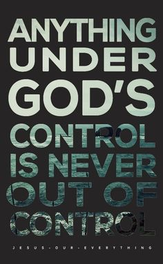 Anything under God's control is never out of control.