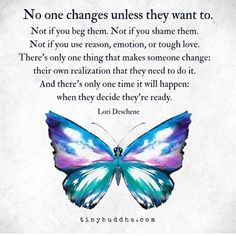 """""No one changes unless they want to. Not if you beg them. Not if you shame them. Not if you use reason, emotion, or tough love. There's only one thing that makes someone change: their own realization that they need to do it. Life Quotes Love, Wisdom Quotes, True Quotes, Great Quotes, Quotes To Live By, Motivational Quotes, Inspirational Quotes, Tough Love Quotes, Mom Quotes"