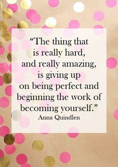 """""""The thing that is really #hard, and really #amazing, is giving up on being #perfect and beginning the work of becoming yourself."""" - Anna Quindlen  #alwaysinspire #Inspiration #quote {Elan quotes}"""