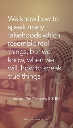 Quote Of The Day February 15, 2015 - We know how to speak many falsehoods which resemble real things, but we know, when we will, how to speak true things. — Hesiod, The Theogony (700 BC) - #quote #quoteoftheday #quotes #qotd