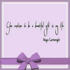 You continue to be a beautiful gift in my life. - Angie Cartwright #grief #loss #death