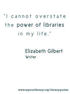 I cannot overstate the power of libraries in my life.  - Elizabeth Gilbert