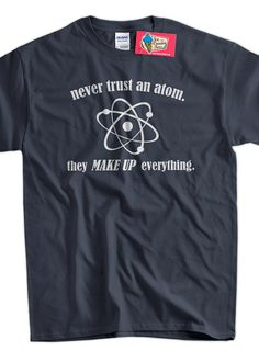 Science T-Shirt Geek TShirt Chemistry T-Shirt Never Trust An Atom T-Shirt Screen Printed T-Shirt Tee Shirt T Shirt Mens Ladies Womens